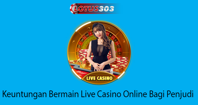 Keuntungan Bermain Live Casino Online Bagi Penjudi